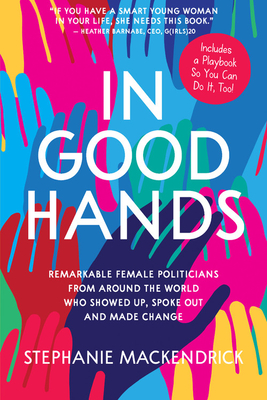 In Good Hands: Remarkable Female Politicians from Around the World Who Showed Up, Spoke Out and Made Change